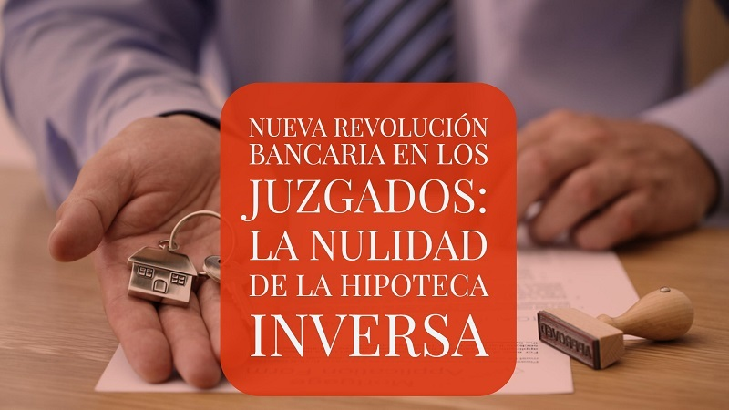la-nueva-revolucion-bancaria-en-los-juzagos-la-nulidad-de-la-hipoteca-inversa