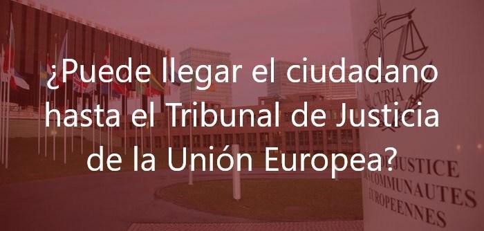 ¿Puede llegar el ciudadano hasta el Tribunal de Justicia de la Unión Europea?