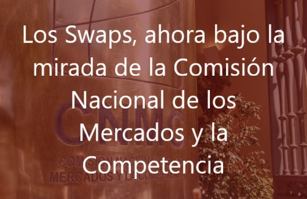 Los Swaps, ahora bajo la mirada de la Comisión Nacional de los Mercados y la Competencia