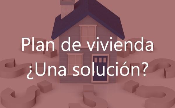 Plan de vivienda ¿Una solución?