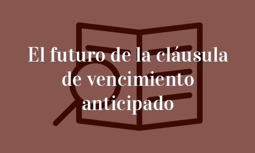 El futuro de la cláusula de vencimiento anticipado