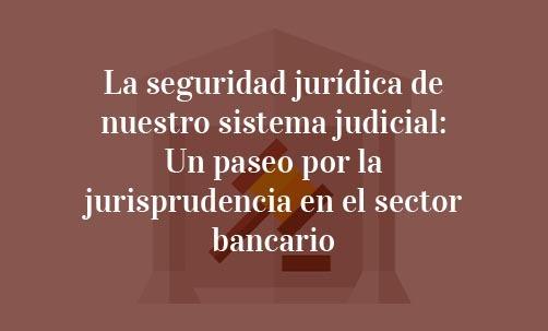 La-seguridad-jurídica-de-nuestro-sistema-judicial:-Un-paseo-por-la-jurisprudencia-en-el-sector-bancario-Juan-Ignacio-Navas-Abogado-especialista-en-Derecho-Bancario-y-de-la-Unión-Europea