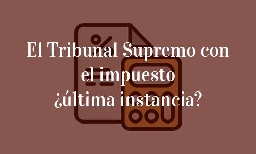 El Tribunal Supremo con el impuesto ¿última instancia?