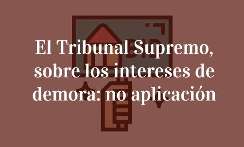 El-Tribunal-Supremo,-sobre-los-intereses-de-demora:-no-aplicación-Juan-Ignacio-Navas-Marqués-abogado-especialista-en-derecho-bancario