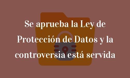 Se-aprueba-la-Ley-de-Protección-de-Datos-y-la-controversia-está-servida-Navas-&-Cusí-Abogados-especialistas-en-Ley-de-Protección-de-Datos