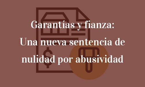 Garantías y fianza: Una nueva sentencia de nulidad por abusividad