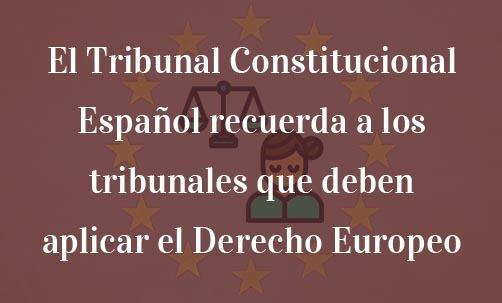 El Tribunal Constitucional Español recuerda a los tribunales que deben aplicar el Derecho Europeo