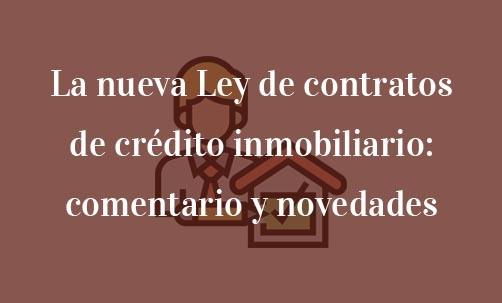 La nueva Ley de contratos de crédito inmobiliario: comentario y novedades