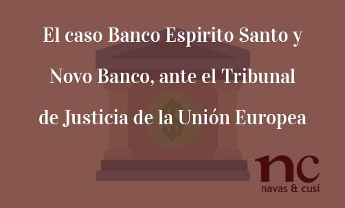El-caso-Banco-Espirito-Santo-y-Novo-Banco-ante-el-Tribunal-de-Justicia-de-la-Unión-Europea-Juan-Ignacio-Navas-Abogado-especialista-en-Derecho-Bancario