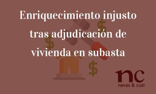 Enriquecimiento-injusto-tras-adjudicación-de-vivienda-en-subasta-Juan-Ignacio-Navas-Abogado-especialista-en-Derecho-Bancario