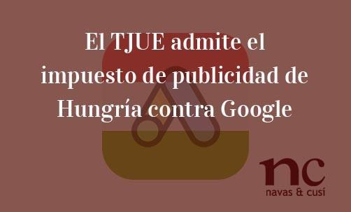 El-TJUE-admite-el-impuesto-de-publicidad-de-Hungría-contra-Google-Juan-Ignacio-Navas-Abogado-especialista-en-Derecho-de-la-Unión-Europea
