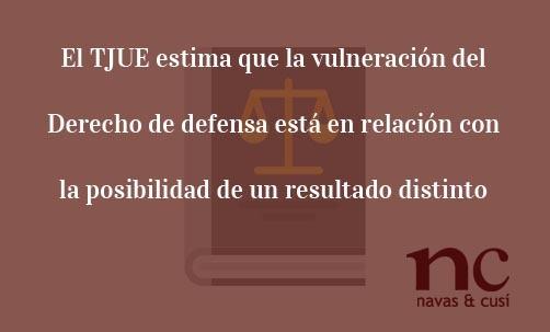 El TJUE estima que la vulneración del Derecho de defensa está en relación con la posibilidad de un resultado distinto Juan Ignacio Navas abogado especialista en Derecho de la Unión Europea
