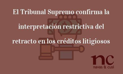 El Tribunal Supremo confirma la interpretación restrictiva del retracto en los créditos litigiosos-Juan Ignacio Navas Abogado especialista en Derecho Bancario