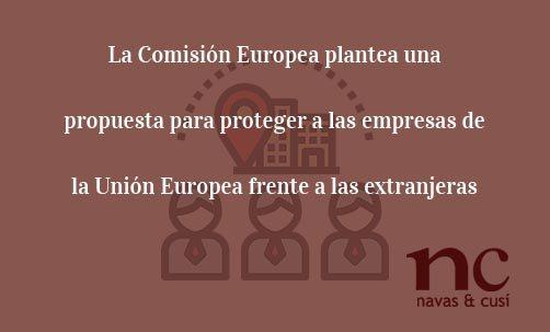 La Comisión Europea plantea una propuesta para proteger a las empresas de la Unión Europea frente a las extranjeras-Juan Ignacio Navas Abogado especialistas en Derecho de la Unión Europea